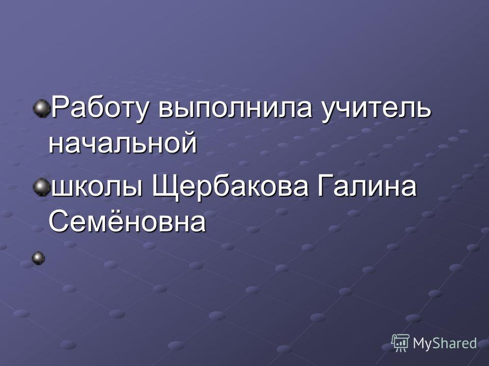 Работу выполнила учитель начальной школы Щербакова Галина Семёновна