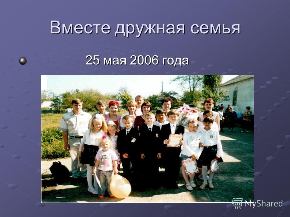 Вместе дружная семья 25 мая 2006 года 25 мая 2006 года