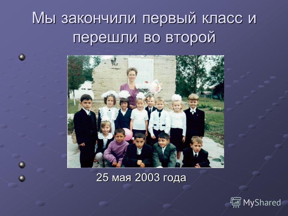 Мы закончили первый класс и перешли во второй 25 мая 2003 года 25 мая 2003 года