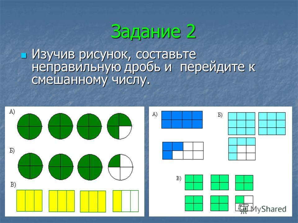 Задание 1 Составьте смешанное число и перейдите к неправильной дроби. Составьте смешанное число и перейдите к неправильной дроби.