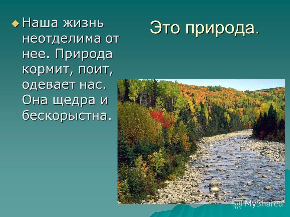 Это природа. Наша жизнь неотделима от нее. Природа кормит, поит, одевает нас. Она щедра и бескорыстна. Наша жизнь неотделима от нее. Природа кормит, поит, одевает нас. Она щедра и бескорыстна.