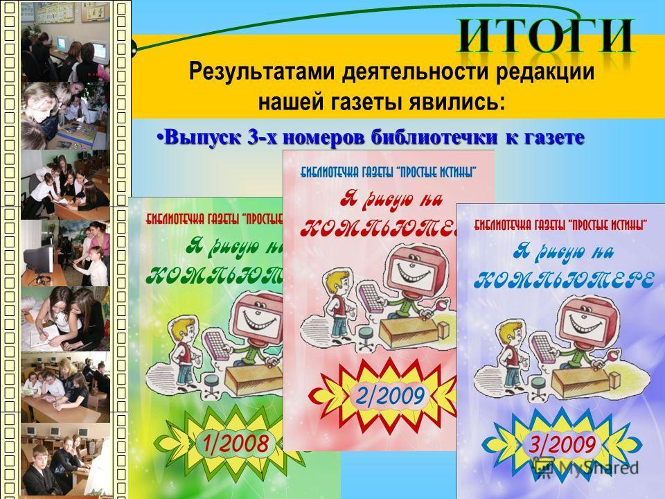 Результатами деятельности редакции нашей газеты явились: Выпуск 3-х номеров библиотечки к газетеВыпуск 3-х номеров библиотечки к газете