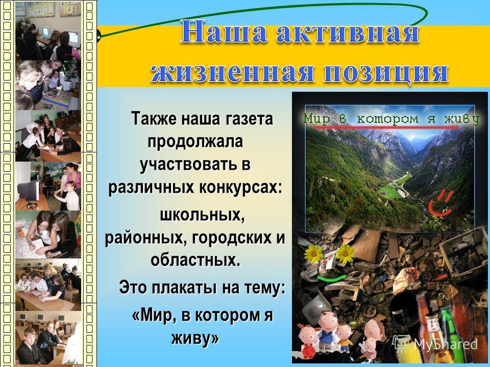 Также наша газета продолжала участвовать в различных конкурсах: школьных, районных, городских и областных. Это плакаты на тему: «Мир, в котором я живу»