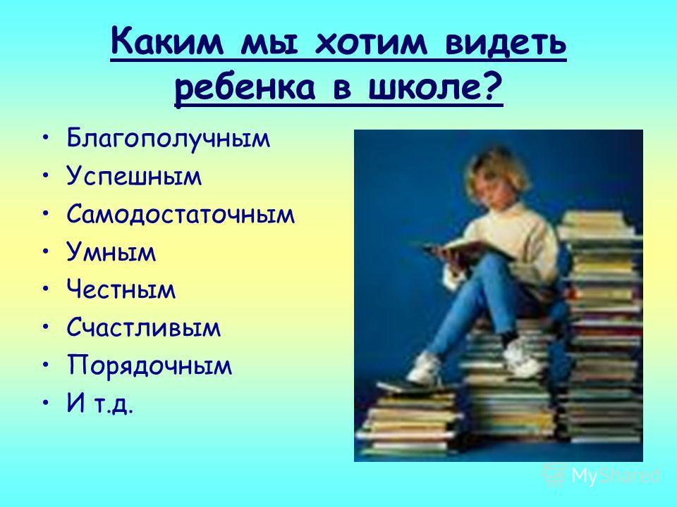 Каким мы хотим видеть ребенка в школе? Благополучным Успешным Самодостаточным Умным Честным Счастливым Порядочным И т.д.