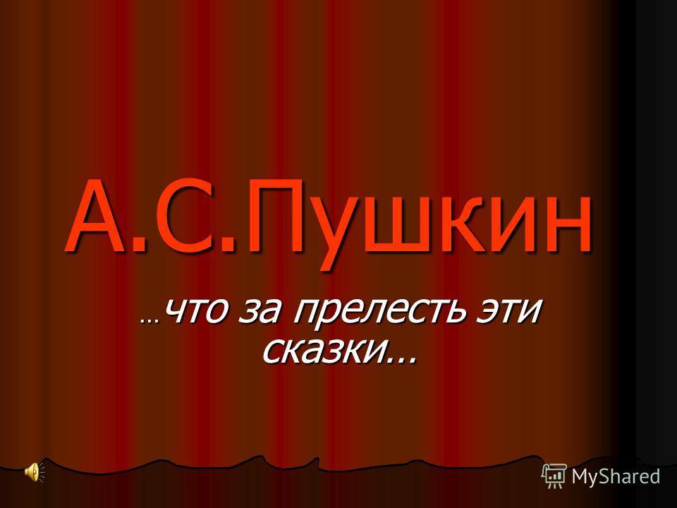 А.С.Пушкин …что за прелесть эти сказки…