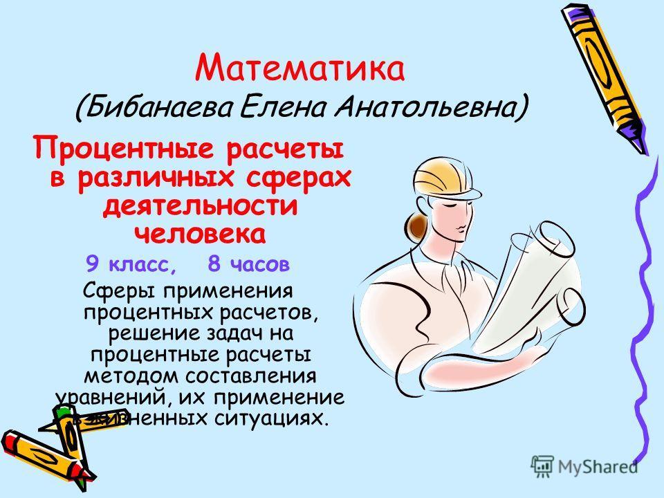 Математика (Бибанаева Елена Анатольевна) Процентные расчеты в различных сферах деятельности человека 9 класс, 8 часов Сферы применения процентных расчетов, решение задач на процентные расчеты методом составления уравнений, их применение в жизненных с