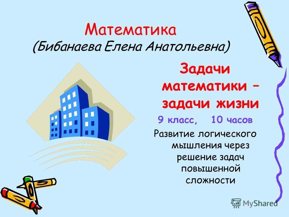 Математика (Бибанаева Елена Анатольевна) Задачи математики – задачи жизни 9 класс, 10 часов Развитие логического мышления через решение задач повышенной сложности