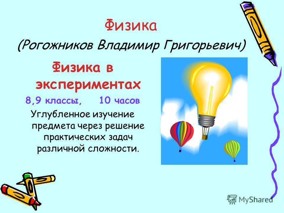 Физика (Рогожников Владимир Григорьевич) Физика в экспериментах 8,9 классы, 10 часов Углубленное изучение предмета через решение практических задач различной сложности.