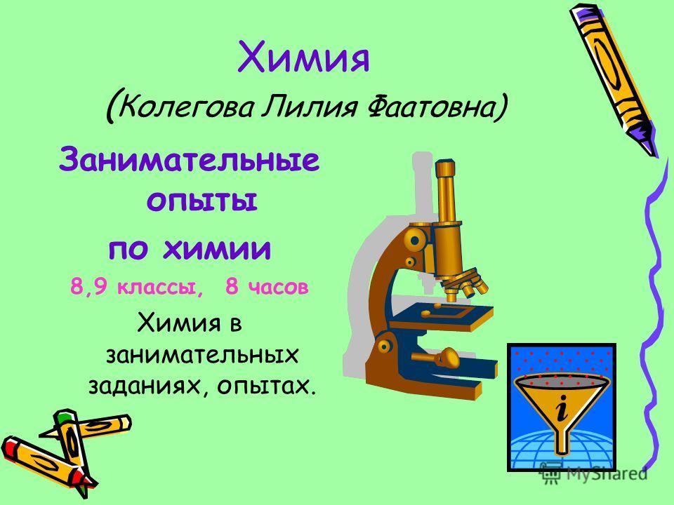 Химия ( Колегова Лилия Фаатовна) Занимательные опыты по химии 8,9 классы, 8 часов Химия в занимательных заданиях, опытах.