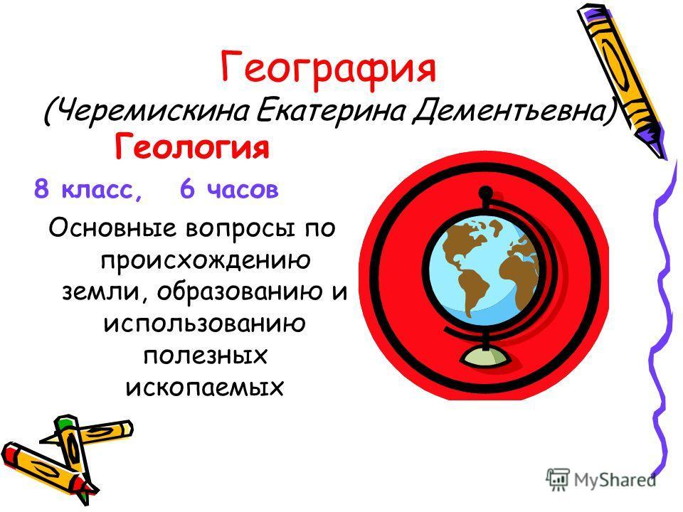География (Черемискина Екатерина Дементьевна) Геология 8 класс, 6 часов Основные вопросы по происхождению земли, образованию и использованию полезных ископаемых