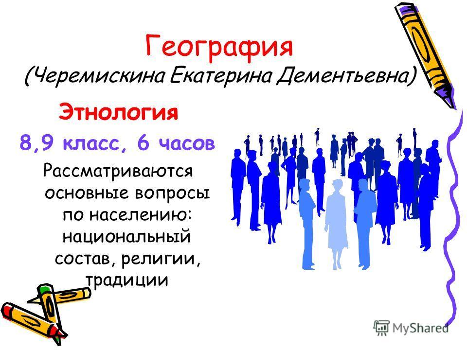 География (Черемискина Екатерина Дементьевна) Этнология 8,9 класс, 6 часов Рассматриваются основные вопросы по населению: национальный состав, религии, традиции