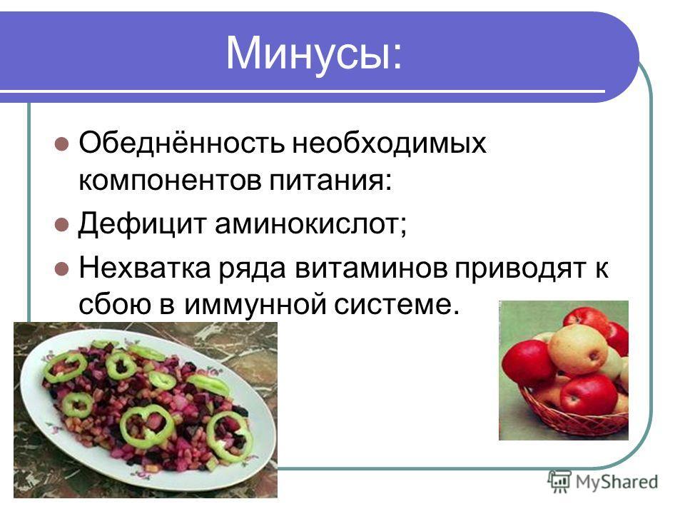 Минусы: Обеднённость необходимых компонентов питания: Дефицит аминокислот; Нехватка ряда витаминов приводят к сбою в иммунной системе.
