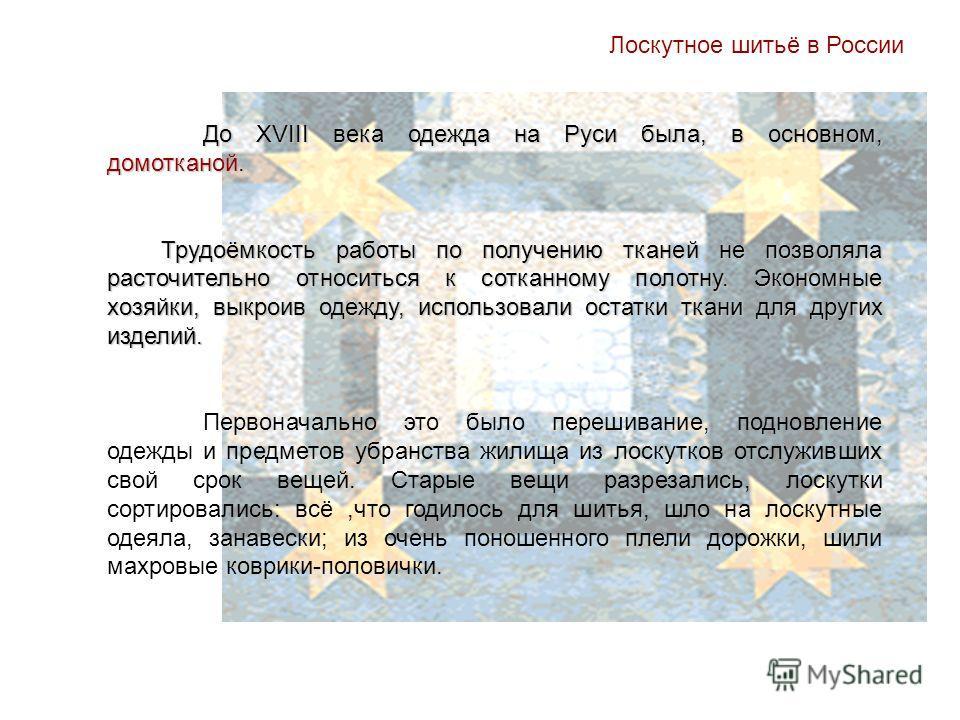 Лоскутное шитьё в России До XVIII века одежда на Руси была, в основном, домотканой. Трудоёмкость работы по получению тканей не позволяла расточительно относиться к сотканному полотну. Экономные хозяйки, выкроив одежду, использовали остатки ткани для