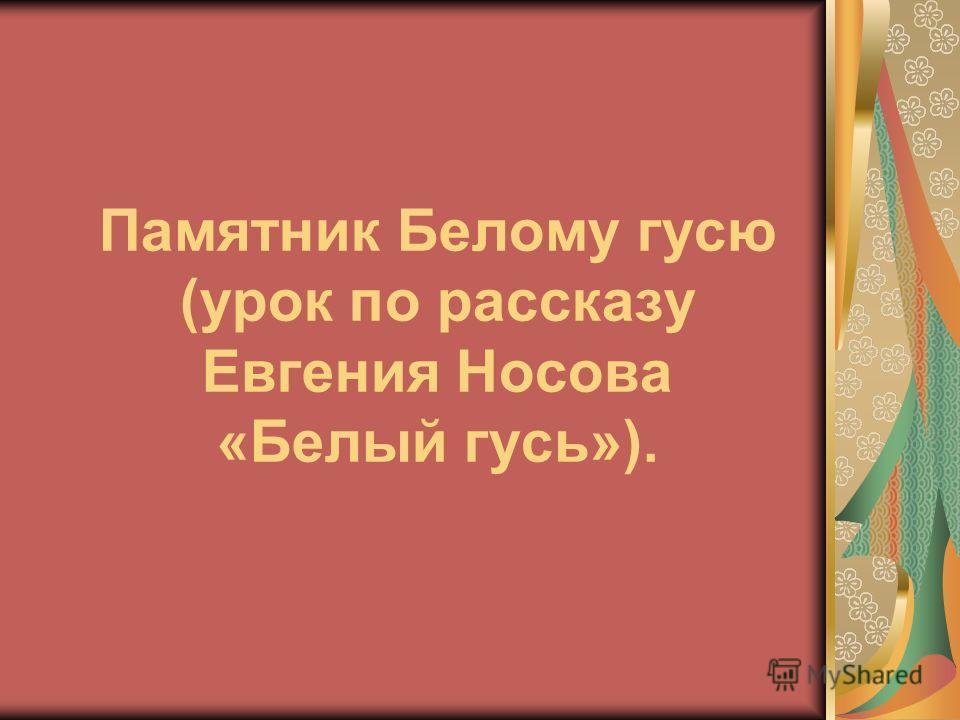 Памятник Белому гусю (урок по рассказу Евгения Носова «Белый гусь»).