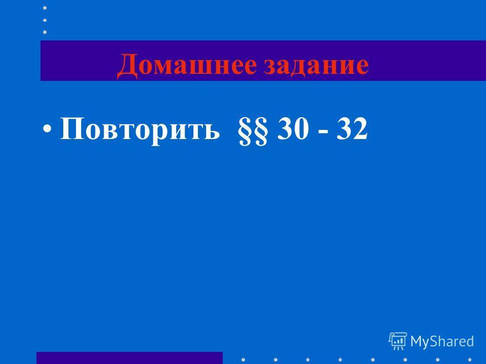 Домашнее задание Повторить §§ 30 - 32
