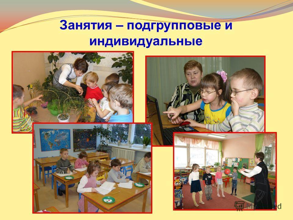 Занятия – подгрупповые и индивидуальные