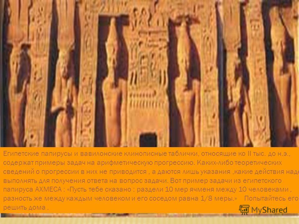 Египетские папирусы и вавилонские клинописные таблички, относящие ко II тыс. до н.э., содержат примеры задач на арифметическую прогрессию. Каких-либо теоретических сведений о прогрессии в них не приводится, а даются лишь указания,какие действия надо