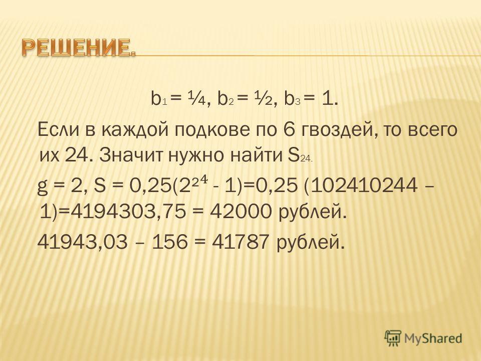 b 1 = ¼, b 2 = ½, b 3 = 1. Если в каждой подкове по 6 гвоздей, то всего их 24. Значит нужно найти S 24. g = 2, S = 0,25(2² - 1)=0,25 (102410244 – 1)=4194303,75 = 42000 рублей. 41943,03 – 156 = 41787 рублей.