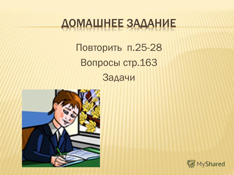 Повторить п.25-28 Вопросы стр.163 Задачи
