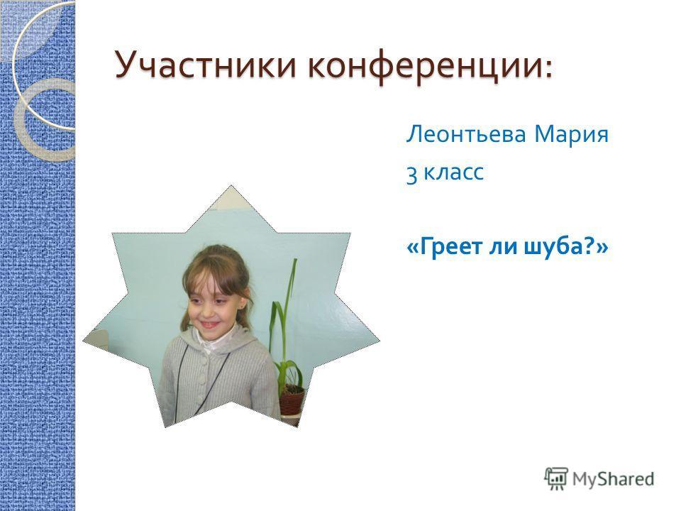 Участники конференции : Леонтьева Мария 3 класс « Греет ли шуба ?»