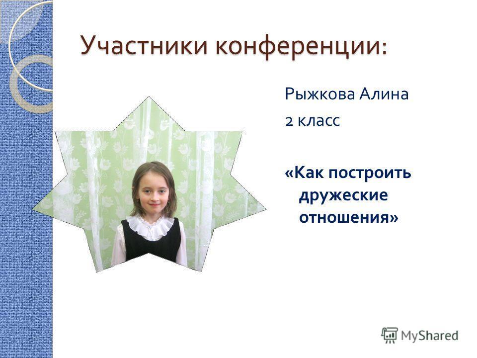Участники конференции : Рыжкова Алина 2 класс « Как построить дружеские отношения »