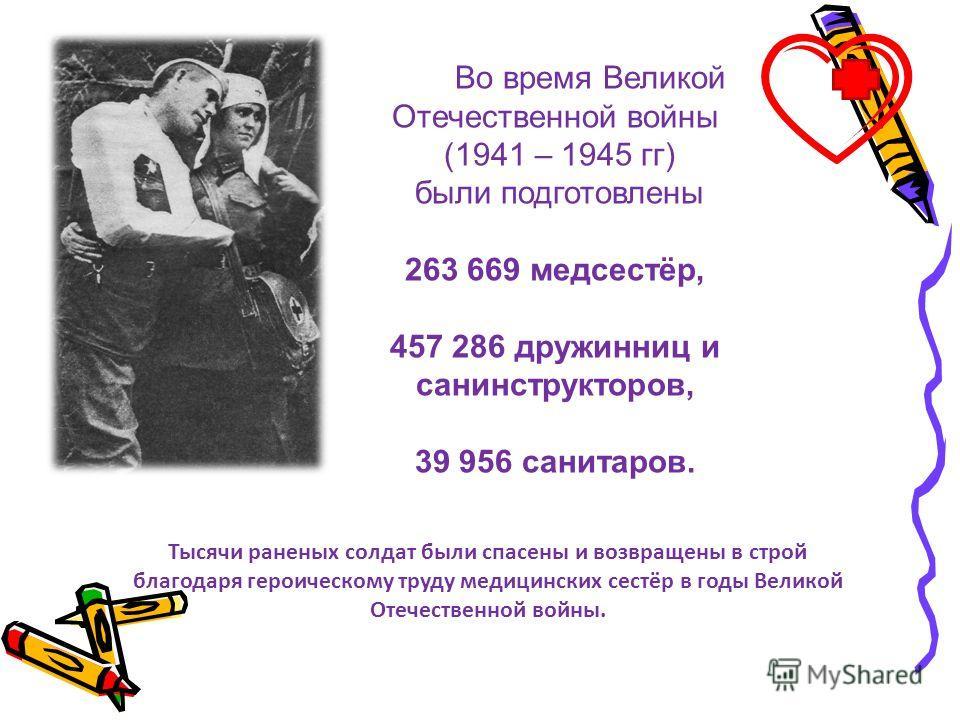 Тысячи раненых солдат были спасены и возвращены в строй благодаря героическому труду медицинских сестёр в годы Великой Отечественной войны. Во время Великой Отечественной войны (1941 – 1945 гг) были подготовлены 263 669 медсестёр, 457 286 дружинниц и