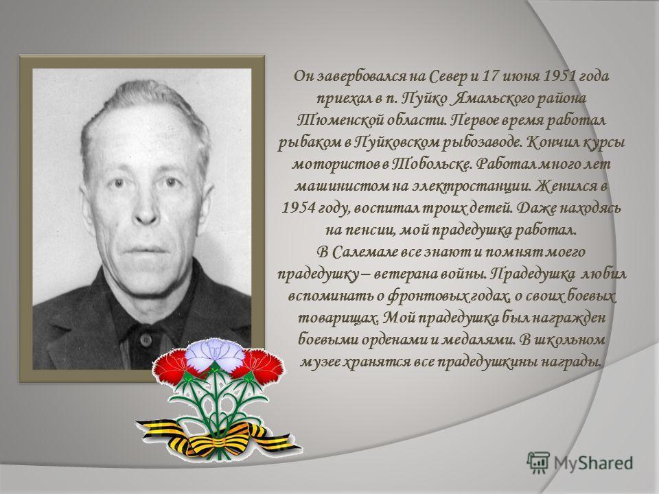 Он завербовался на Север и 17 июня 1951 года приехал в п. Пуйко Ямальского района Тюменской области. Первое время работал рыбаком в Пуйковском рыбозаводе. Кончил курсы мотористов в Тобольске. Работал много лет машинистом на электростанции. Женился в