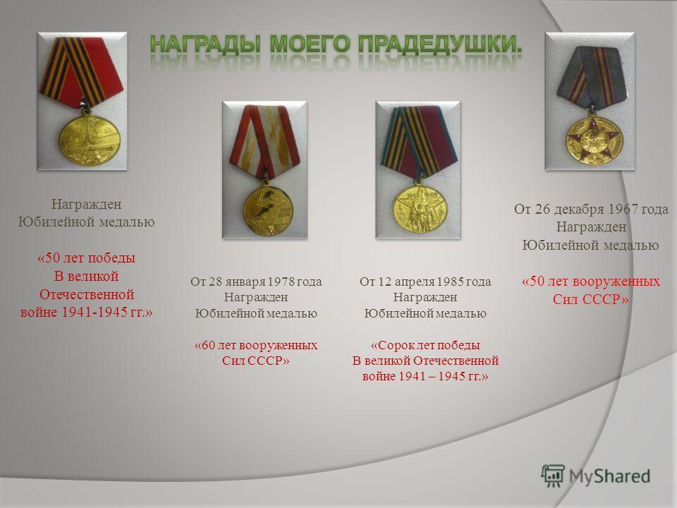Награжден Юбилейной медалью «50 лет победы В великой Отечественной войне 1941-1945 гг.» От 28 января 1978 года Награжден Юбилейной медалью «60 лет вооруженных Сил СССР» От 12 апреля 1985 года Награжден Юбилейной медалью «Сорок лет победы В великой От