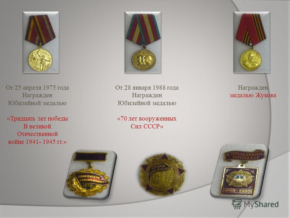 От 25 апреля 1975 года Награжден Юбилейной медалью «Тридцать лет победы В великой Отечественной войне 1941- 1945 гг.» От 28 января 1988 года Награжден Юбилейной медалью «70 лет вооруженных Сил СССР» Награжден медалью Жукова