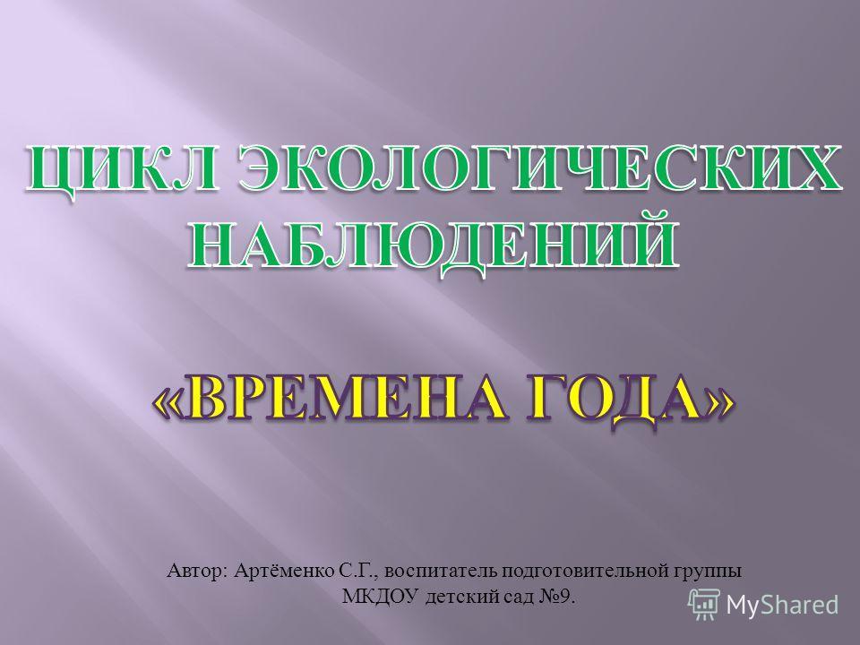 Автор : Артёменко С. Г., воспитатель подготовительной группы МКДОУ детский сад 9.