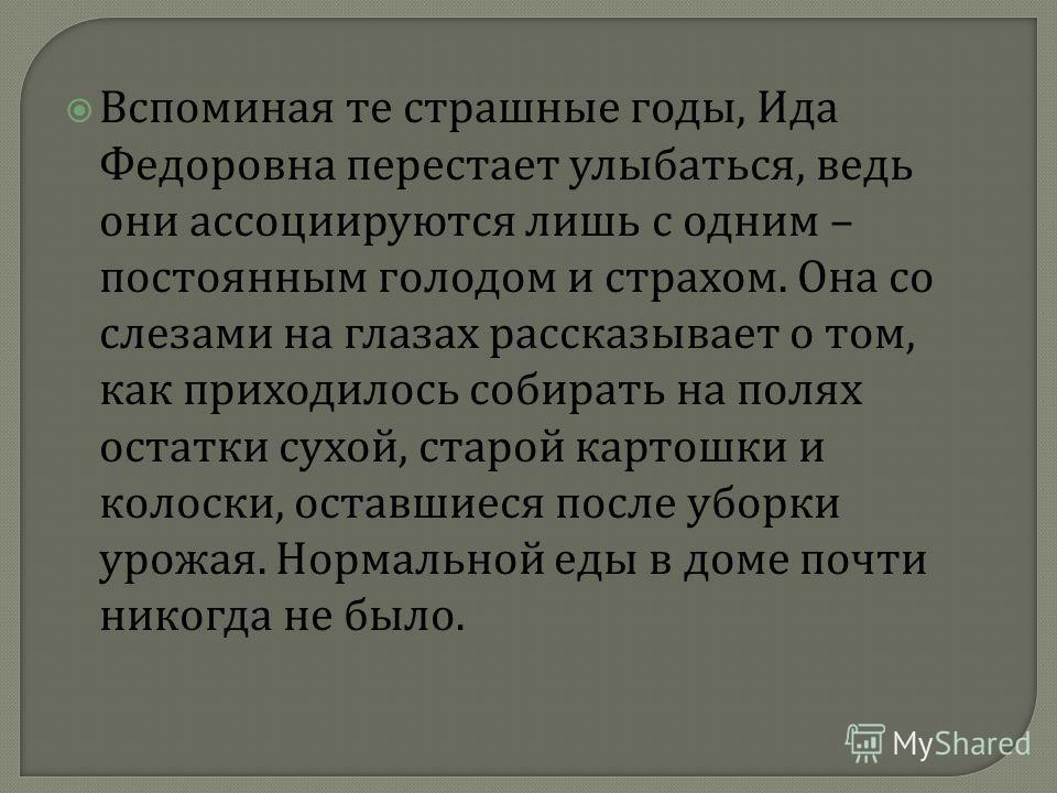 Вспоминая те страшные годы, Ида Федоровна перестает улыбаться, ведь они ассоциируются лишь с одним – постоянным голодом и страхом. Она со слезами на глазах рассказывает о том, как приходилось собирать на полях остатки сухой, старой картошки и колоски