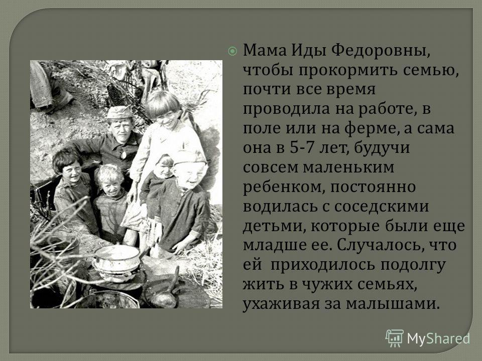 Мама Иды Федоровны, чтобы прокормить семью, почти все время проводила на работе, в поле или на ферме, а сама она в 5-7 лет, будучи совсем маленьким ребенком, постоянно водилась с соседскими детьми, которые были еще младше ее. Случалось, что ей приход