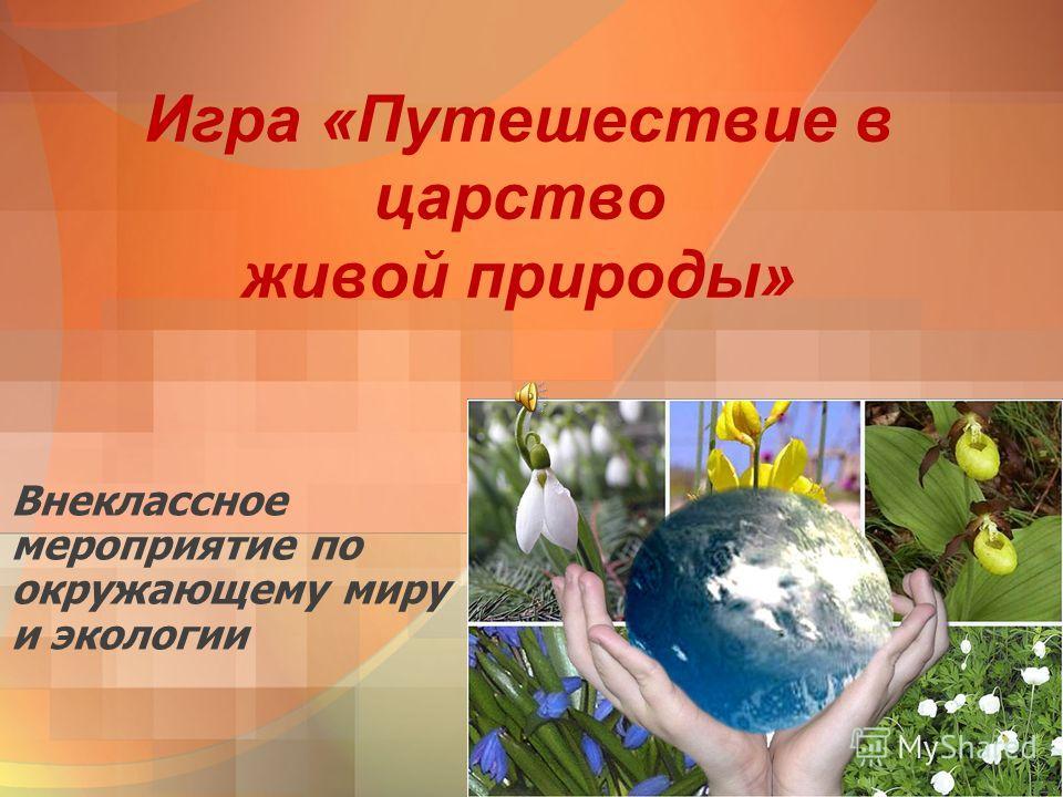 Внеклассное мероприятие по окружающему миру и экологии Игра «Путешествие в царство живой природы»
