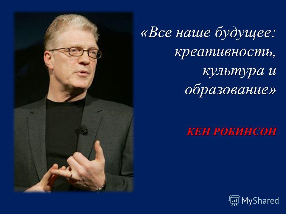«Все наше будущее: креативность, культура и образование» КЕН РОБИНСОН