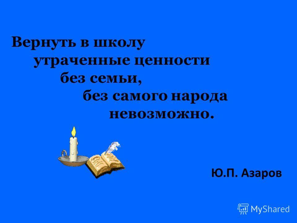 Вернуть в школу утраченные ценности без семьи, без самого народа невозможно. Ю.П. Азаров