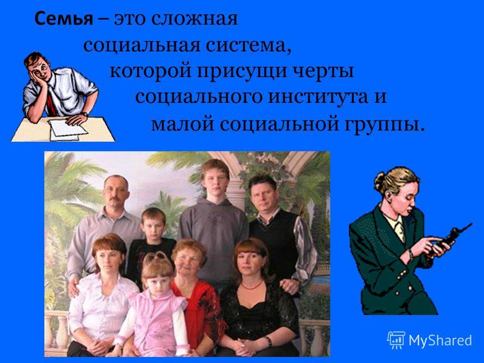 Семья – э то сложная социальная система, которой присущи черты социального института и малой социальной группы.