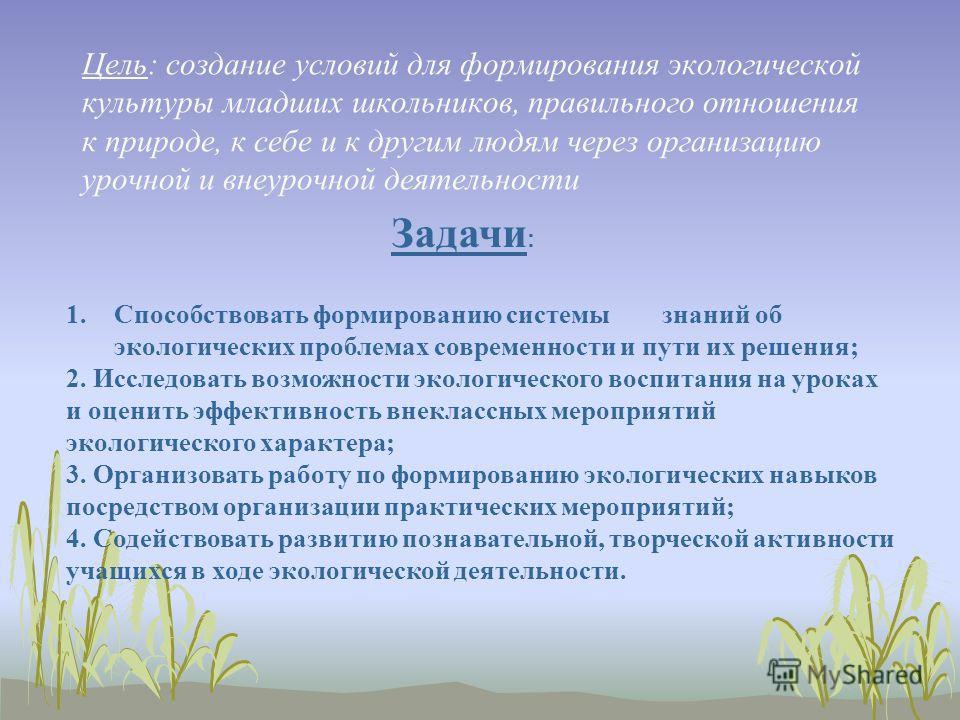 Цель: создание условий для формирования экологической культуры младших школьников, правильного отношения к природе, к себе и к другим людям через организацию урочной и внеурочной деятельности 1.Способствовать формированию системы знаний об экологичес