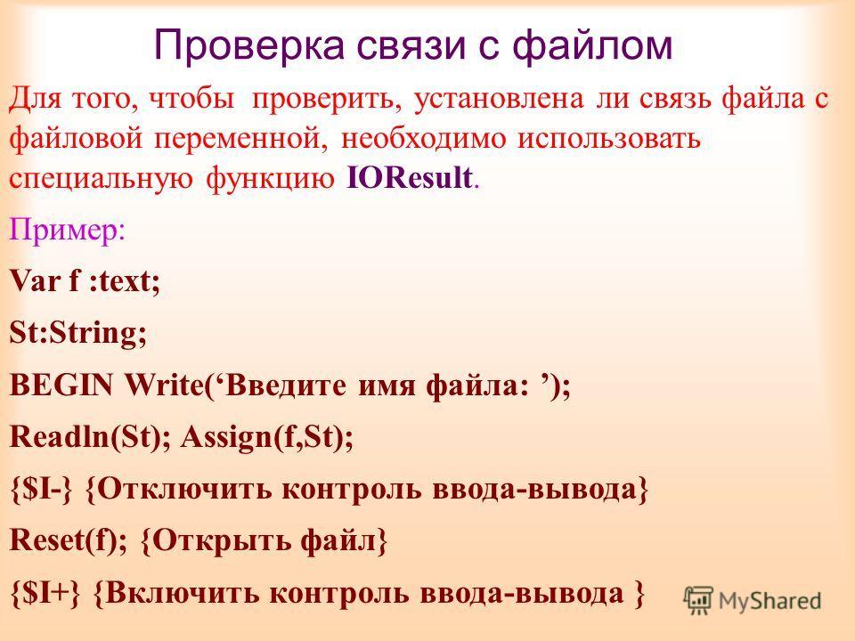 Проверка связи с файлом Для того, чтобы проверить, установлена ли связь файла с файловой переменной, необходимо использовать специальную функцию IOResult. Пример: Var f :text; St:String; BEGIN Write(Введите имя файла: ); Readln(St); Assign(f,St); {$I