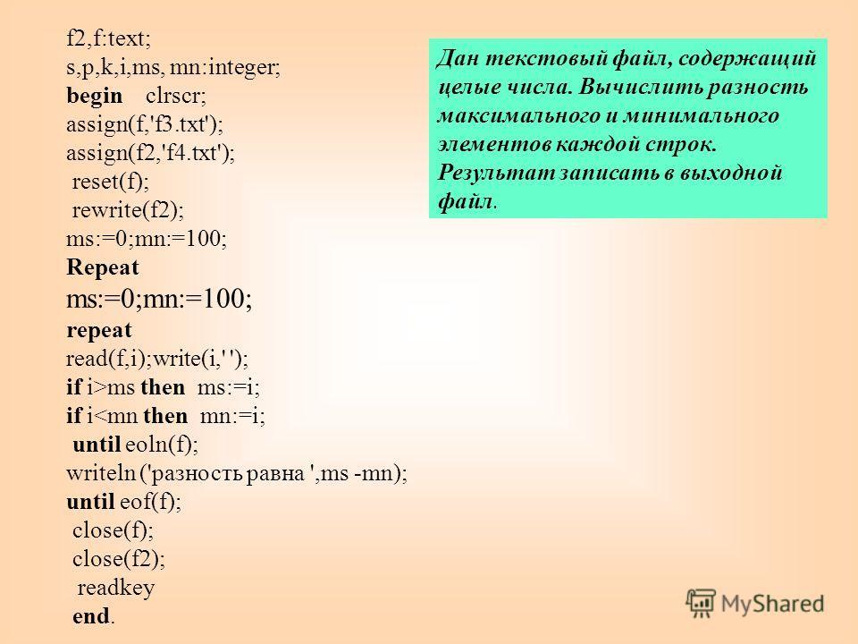 f2,f:text; s,p,k,i,ms, mn:integer; begin clrscr; assign(f,'f3.txt'); assign(f2,'f4.txt'); reset(f); rewrite(f2); ms:=0;mn:=100; Repeat ms:=0;mn:=100; repeat read(f,i);write(i,' '); if i>ms then ms:=i; if i