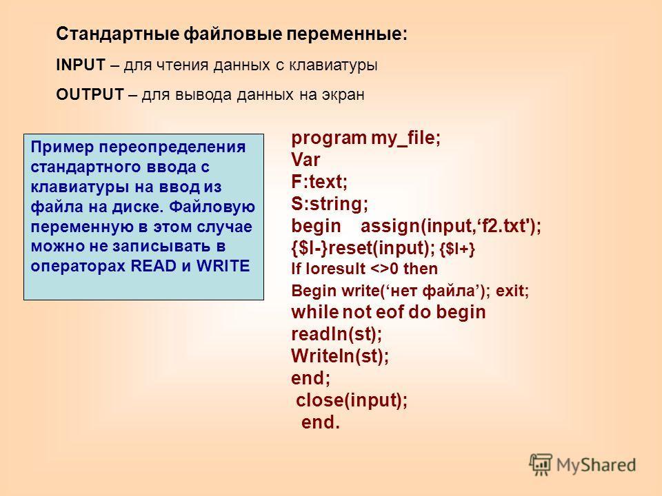 Стандартные файловые переменные: INPUT – для чтения данных с клавиатуры OUTPUT – для вывода данных на экран program my_file; Var F:text; S:string; begin assign(input,f2.txt'); {$I-}reset(input); {$I+} If Ioresult 0 then Begin write(нет файла); exit;