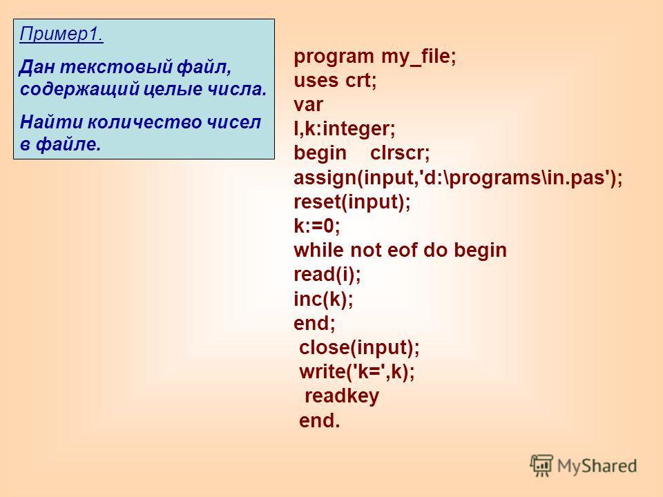 program my_file; uses crt; var I,k:integer; begin clrscr; assign(input,'d:\programs\in.pas'); reset(input); k:=0; while not eof do begin read(i); inc(k); end; close(input); write('k=',k); readkey end. Пример1. Дан текстовый файл, содержащий целые чис