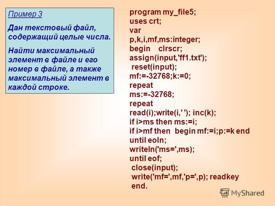 program my_file5; uses crt; var p,k,i,mf,ms:integer; begin clrscr; assign(input,'ff1.txt'); reset(input); mf:=-32768;k:=0; repeat ms:=-32768; repeat read(i);write(i,' '); inc(k); if i>ms then ms:=i; if i>mf then begin mf:=i;p:=k end until eoln; write