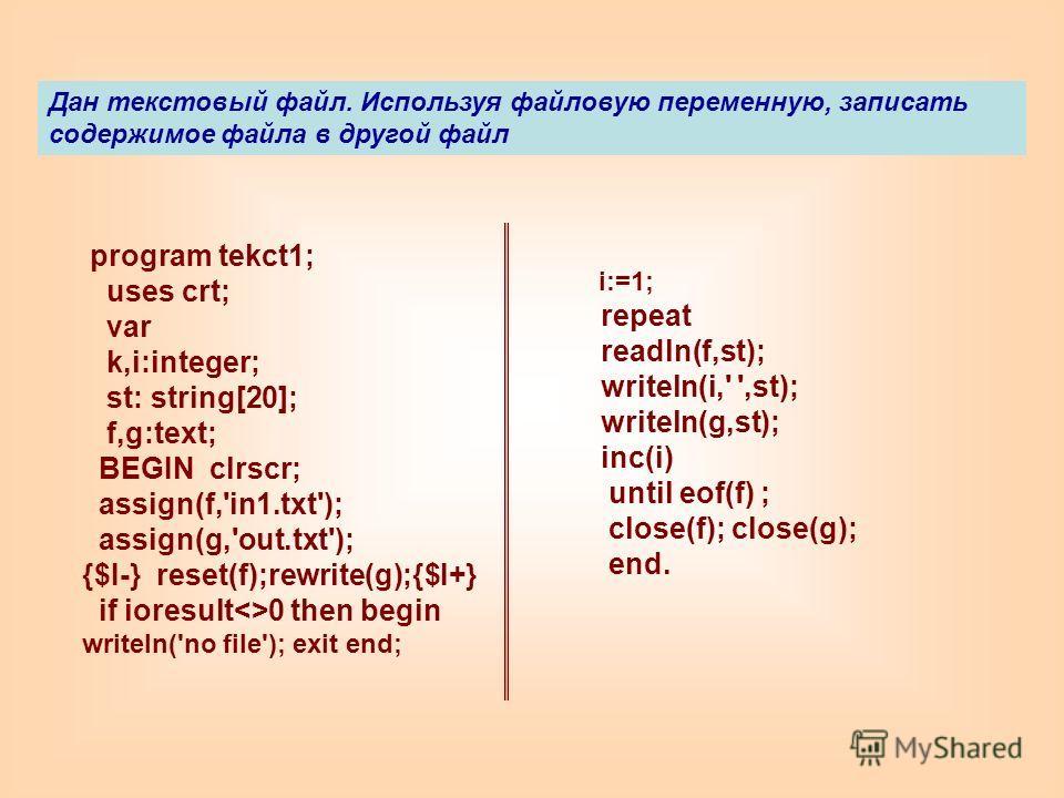 program tekct1; uses crt; var k,i:integer; st: string[20]; f,g:text; BEGIN clrscr; assign(f,'in1.txt'); assign(g,'out.txt'); {$I-} reset(f);rewrite(g);{$I+} if ioresult0 then begin writeln('no file'); exit end; Дан текстовый файл. Используя файловую