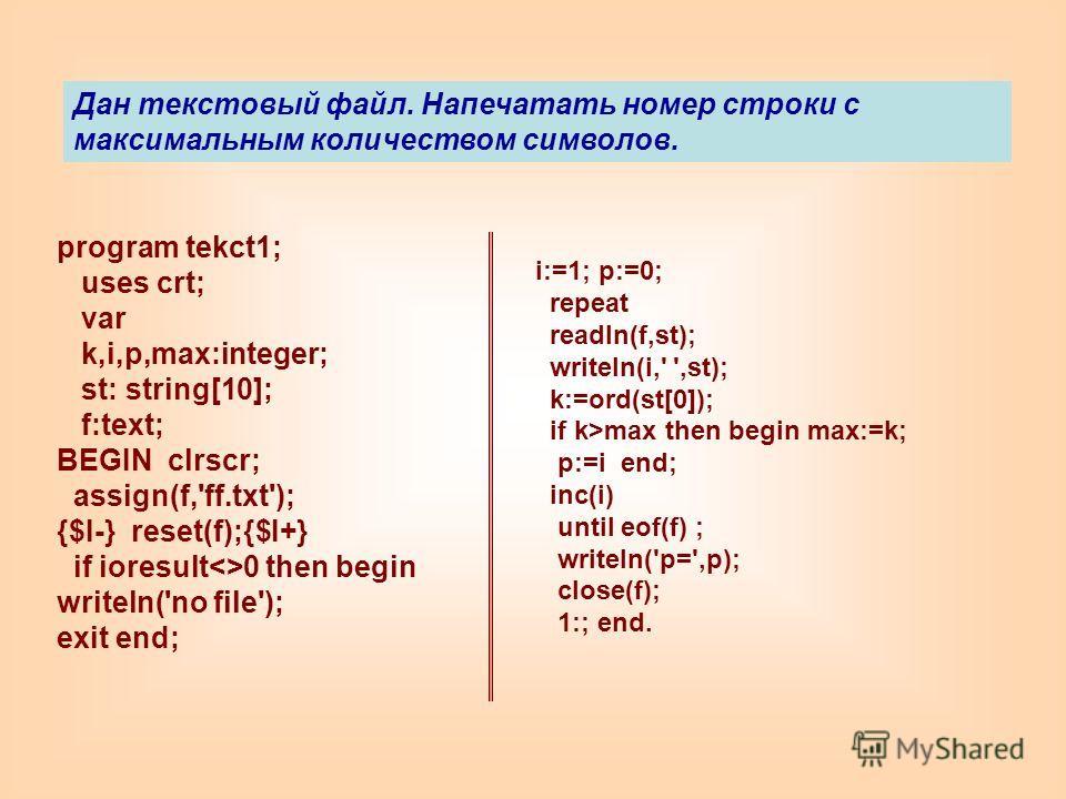 program tekct1; uses crt; var k,i,p,max:integer; st: string[10]; f:text; BEGIN clrscr; assign(f,'ff.txt'); {$I-} reset(f);{$I+} if ioresult0 then begin writeln('no file'); exit end; i:=1; p:=0; repeat readln(f,st); writeln(i,' ',st); k:=ord(st[0]); i