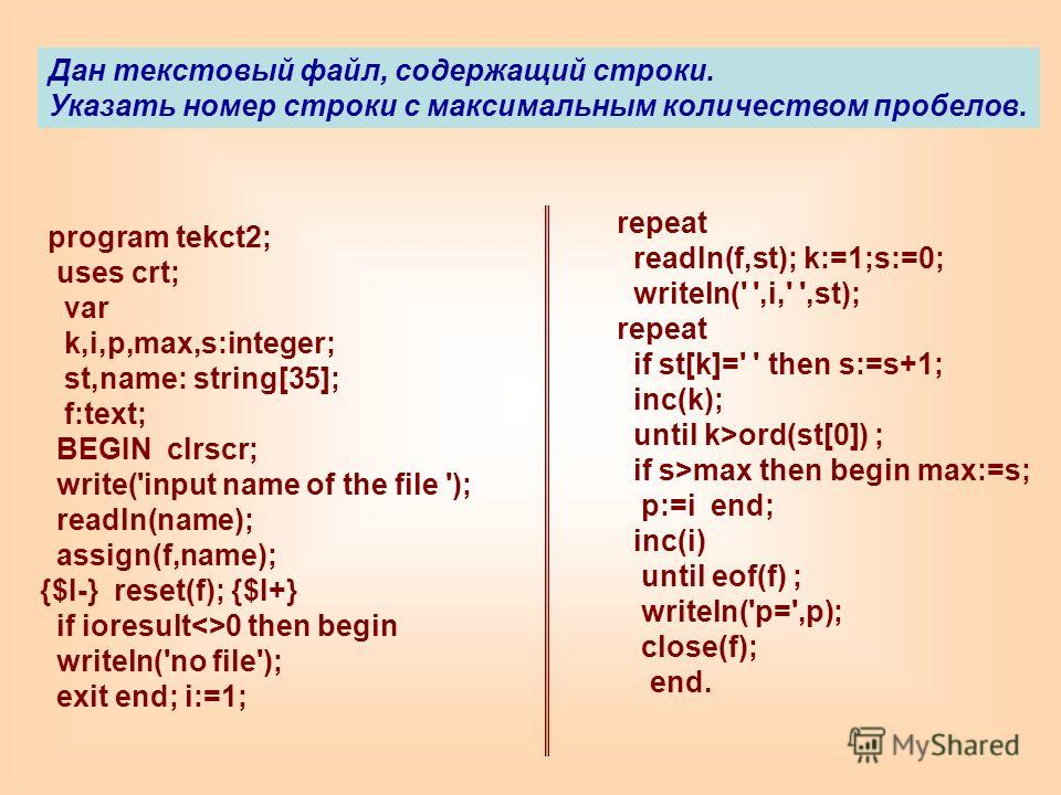 program tekct2; uses crt; var k,i,p,max,s:integer; st,name: string[35]; f:text; BEGIN clrscr; write('input name of the file '); readln(name); assign(f,name); {$I-} reset(f); {$I+} if ioresult0 then begin writeln('no file'); exit end; i:=1; repeat rea