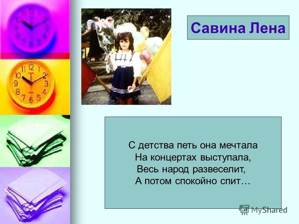 С детства петь она мечтала На концертах выступала, Весь народ развеселит, А потом спокойно спит… Савина Лена