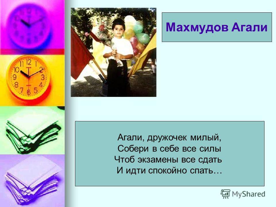 Агали, дружочек милый, Собери в себе все силы Чтоб экзамены все сдать И идти спокойно спать… Махмудов Агали