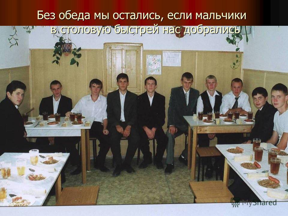 Без обеда мы остались, если мальчики в столовую быстрей нас добрались