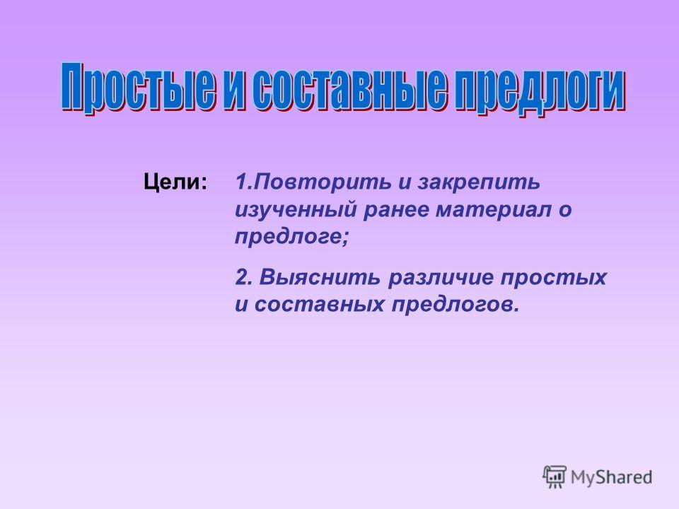 Цели:1.Повторить и закрепить изученный ранее материал о предлоге; 2. Выяснить различие простых и составных предлогов.