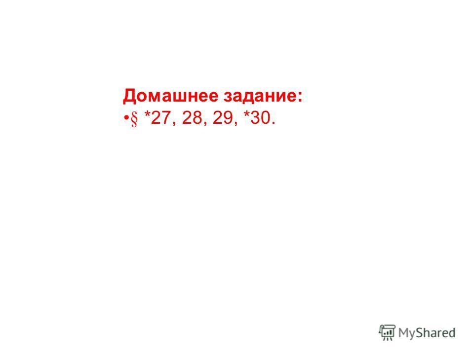 Домашнее задание: § *27, 28, 29, *30.